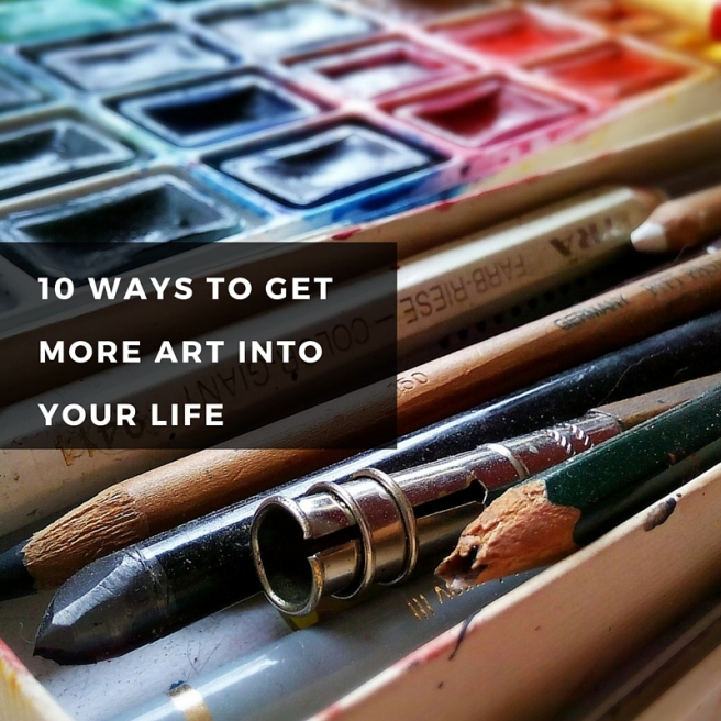 10 Ways to get more art into your life