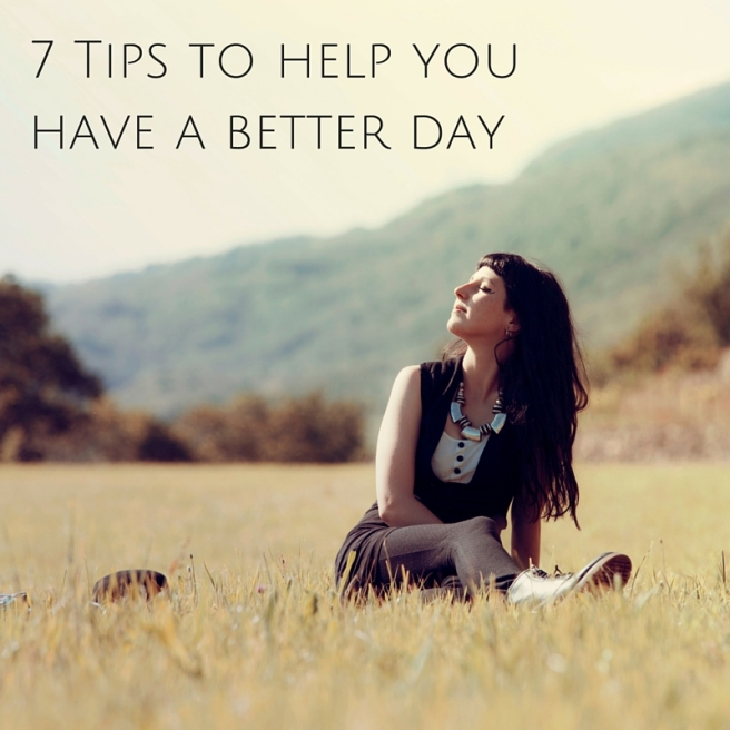 7 Tips to help you have a better day