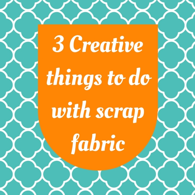 3 Creative things to do with scrap fabric