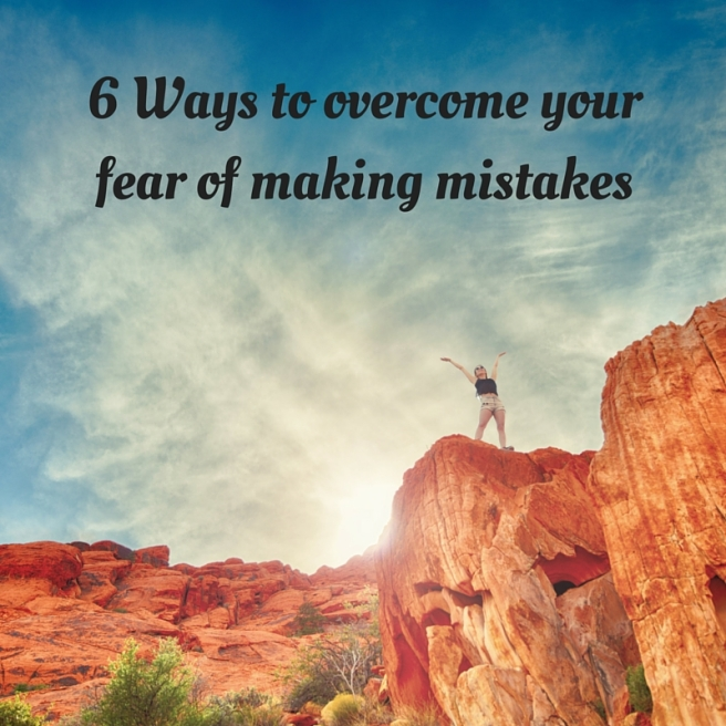 6 Ways to overcome your fear of making mistakes