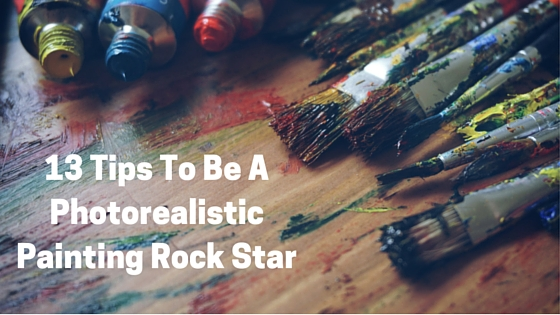 13 Tips To Be A Photorealistic Painting Rock Star