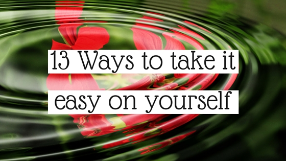 13 Ways to take it easy on yourself.jpg