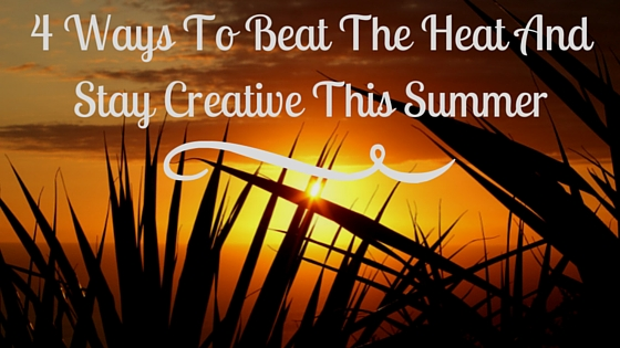 4 Ways To Beat The Heat And Stay Creative This Summer.jpg