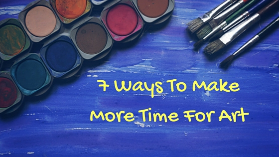 7 Ways To Make More Time For Art