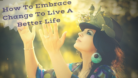 How To Embrace Change To Live A Better Life
