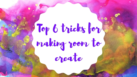Top 6 tricks for making room to create