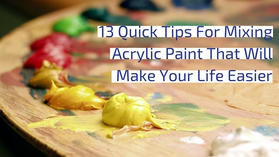 13 Quick Tips For Mixing Acrylic Paint That Will Make Your Life Easier