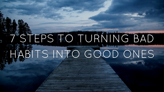 7 Steps To Changing Bad Habits Into Good Ones