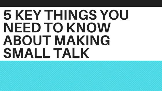 5 Key Things You Need To Know About Making Small Talk