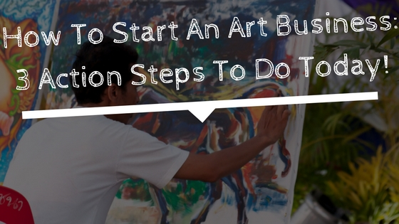 How To Start An Art Business_ 3 Action Steps To Do Today!