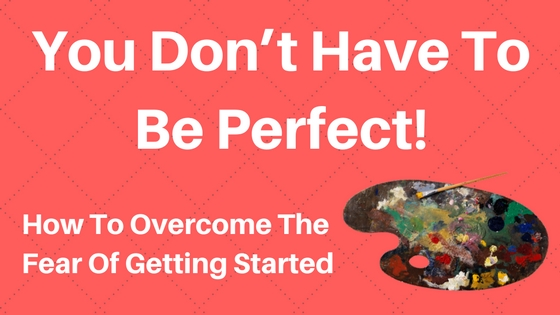 You Don't Have To Be Perfect! – How To Overcome The Fear Of Getting Started
